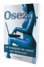 Osez 20 histoires de sexe sur internet : Internet, LE lieu privilégié pour faire toutes sortes de rencontres... très sexe!